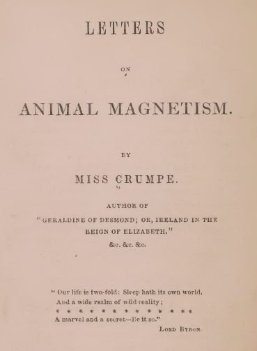 "Frontispiece reads:  Letters on Animal Magnetism. By Miss Crumpe. Author of ""Geraldine of Desmond; or, Ireland in the Reign of Elizabeth."" &c. &c. &c.  ""Our life is two-fold: Sleep hath its own world, And a wide realm of wild reality; ************* A marvel and a secret - Be it so."" Lord Byron."
