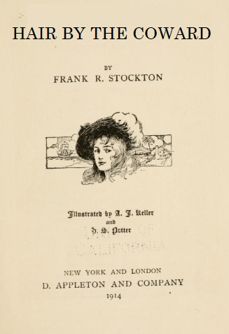 "A photoshopped book cover, which reads ""HAIR BY THE COWARD, by Frank R. Stockton. It includes an illustration of a young woman wearing a hat with a large feather on it, and the publication details state ""New York and London, D. Appleton and Company, 1914"". The majority of the cover is taken from a real book; only the title has been replaced."