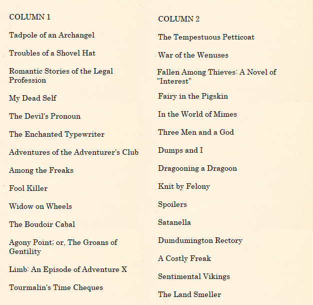 "An image containing two lists presented side by side. The first reads: ""COLUMN 1 - Tadpole of an Archangel, Troubles of a Shovel Hat, Romantic Stories of the Legal Profession, My Dead Self, The Devil's Pronoun, The Enchanted Typewriter, Adventures of the Adventurer's Club, Among the Freaks, Fool Killer, Widow on Wheels, The Boudoir Cabal, Agony Point; or, The Groans of Gentility, Limb: An Episode of Adventure X, Tourmalin's Time Cheques, Fallen Among Thieves: A Novel of ""Interest"". The second column reads ""COLUMN 2: The Tempestuous Petticoat, War of the Wenuses, Fairy in the Pigskin, In the World of Mimes, Three Men and a God, Dumps and I, Dragooning a Dragoon, Knit by Felony, Spoilers, Satanella,Dumdumington Rectory, A Costly Freak, Sentimental Vikings, The Land Smeller."